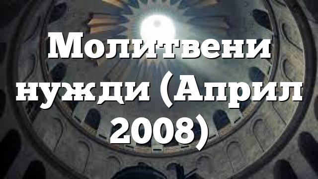 Молитвени нужди (Април 2008)